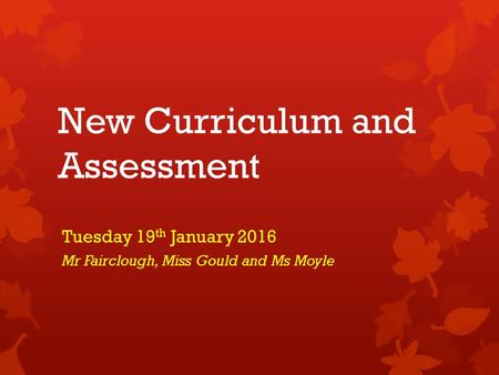 New Curriculum and Assessment Tuesday 19 th January 2016 Mr Fairclough, Miss Gould and Ms Moyle.