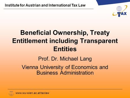 Institute for Austrian and International Tax Law www.wu-wien.ac.at/taxlaw Beneficial Ownership, Treaty Entitlement including Transparent Entities Prof.