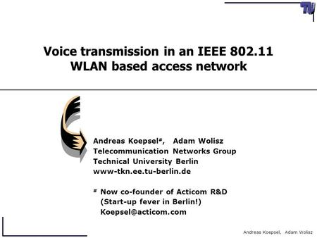 Andreas Koepsel, Adam Wolisz Voice transmission in an IEEE 802.11 WLAN based access network Andreas Koepsel #, Adam Wolisz Telecommunication Networks Group.