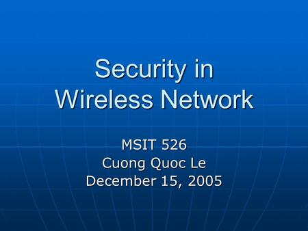 Security in Wireless Network MSIT 526 Cuong Quoc Le December 15, 2005.