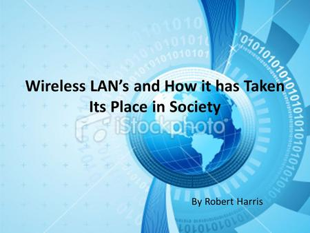Wireless LAN's and How it has Taken Its Place in Society By Robert Harris.