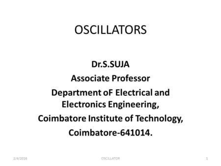 OSCILLATORS Dr.S.SUJA Associate Professor Department oF Electrical and Electronics Engineering, Coimbatore Institute of Technology, Coimbatore-641014.