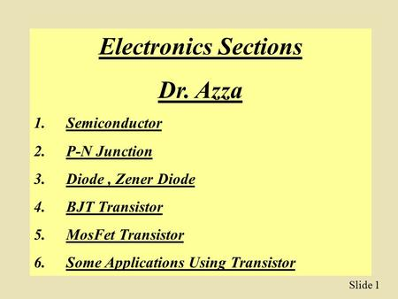 Slide 1 Electronics Sections Dr. Azza 1.Semiconductor 2.P-N Junction 3.Diode, Zener Diode 4.BJT Transistor 5.MosFet Transistor 6.Some Applications Using.