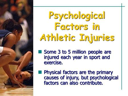 Psychological Factors in Athletic Injuries Some 3 to 5 million people are injured each year in sport and exercise. Physical factors are the primary causes.