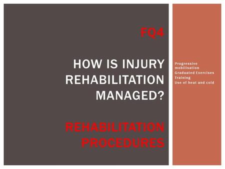 Progressive mobilisation Graduated Exercises Training Use of heat and cold FQ4 HOW IS INJURY REHABILITATION MANAGED? REHABILITATION PROCEDURES.