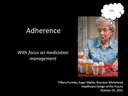 Adherence With focus on medication management Tiffany Formby, Asger Møller, Brandon Whitehead Healthcare Design of the Future October 25, 2011 ???
