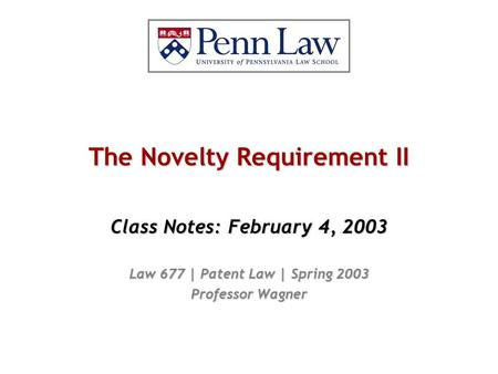 The Novelty Requirement II Class Notes: February 4, 2003 Law 677 | Patent Law | Spring 2003 Professor Wagner.