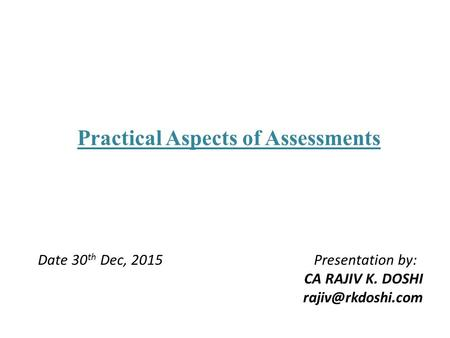 Practical Aspects of Assessments Date 30 th Dec, 2015 Presentation by: CA RAJIV K. DOSHI