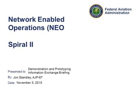 Presented to: By: Date: Federal Aviation Administration Network Enabled Operations (NEO Spiral II Demonstration and Prototyping Information Exchange Briefing.