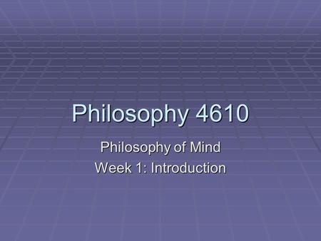 Philosophy 4610 Philosophy of Mind Week 1: Introduction.