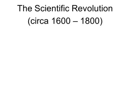 The Scientific Revolution (circa 1600 – 1800). The Scientific revolution shook the foundations of intellectual and theological traditions that formed.