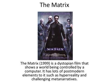 The Matrix The Matrix (1999) is a dystopian film that shows a world being controlled by a computer. It has lots of postmodern elements to it such as hyperreality.
