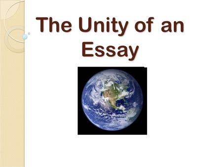 The Unity of an Essay. Unity Unity refers to each part of the essay and the larger whole An unified paper shows a clear relationship between the thesis.
