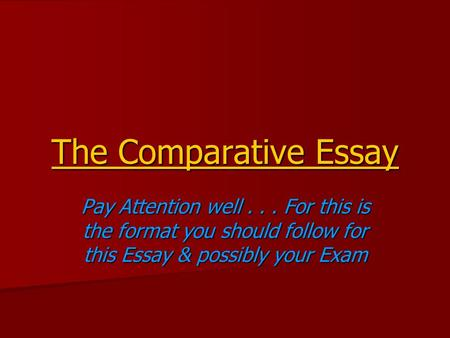 The Comparative Essay Pay Attention well... For this is the format you should follow for this Essay & possibly your Exam.