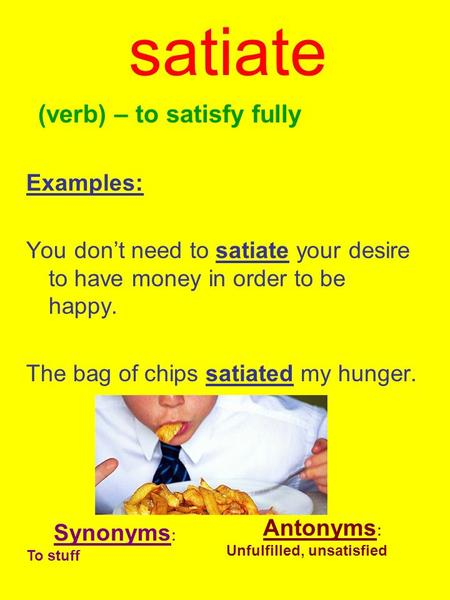 Satiate (verb) – to satisfy fully Examples: You don't need to satiate your desire to have money in order to be happy. The bag of chips satiated my hunger.