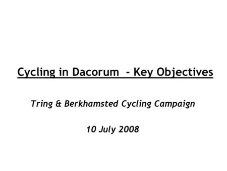 Cycling in Dacorum - Key Objectives Tring & Berkhamsted Cycling Campaign 10 July 2008.