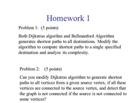 Homework 1 Problem 1: (5 points) Both Dijkstras algorihm and Bellmanford Algorithm generates shortest paths to all destinations. Modify the algorithm to.