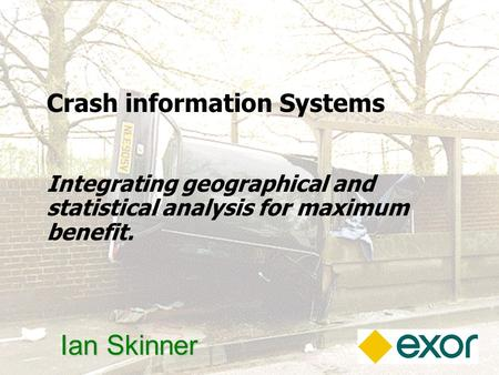 1 Ian Skinner Crash information Systems Integrating geographical and statistical analysis for maximum benefit.