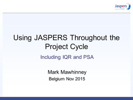 Using JASPERS Throughout the Project Cycle Including IQR and PSA Mark Mawhinney Belgium Nov 2015.