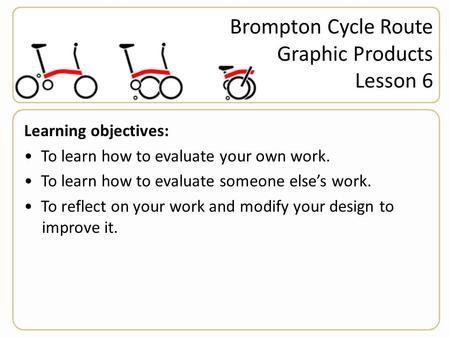 Brompton Cycle Route Graphic Products Lesson 6 Learning objectives: To learn how to evaluate your own work. To learn how to evaluate someone else's work.