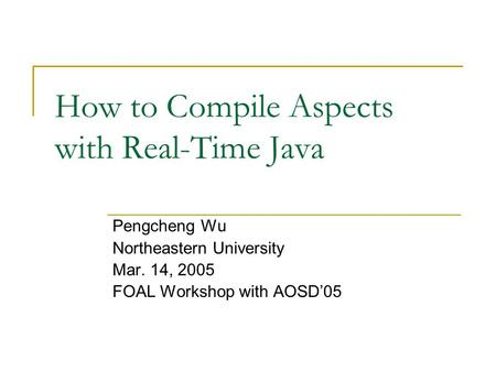 How to Compile Aspects with Real-Time Java Pengcheng Wu Northeastern University Mar. 14, 2005 FOAL Workshop with AOSD'05.