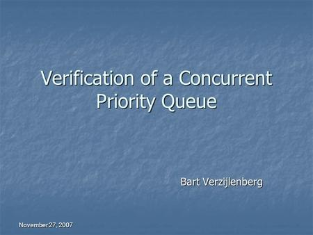 November 27, 2007 Verification of a Concurrent Priority Queue Bart Verzijlenberg.