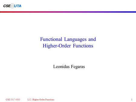 CSE 5317/4305 L12: Higher-Order Functions1 Functional Languages and Higher-Order Functions Leonidas Fegaras.