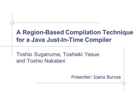 A Region-Based Compilation Technique for a Java Just-In-Time Compiler Toshio Suganuma, Toshiaki Yasue and Toshio Nakatani Presenter: Ioana Burcea.