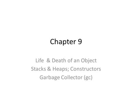 Chapter 9 Life & Death of an Object Stacks & Heaps; Constructors Garbage Collector (gc)