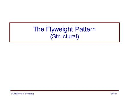 The Flyweight Pattern (Structural) ©SoftMoore ConsultingSlide 1.