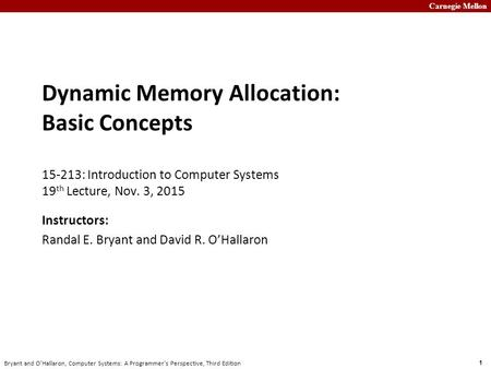 Carnegie Mellon 1 Bryant and O'Hallaron, Computer Systems: A Programmer's Perspective, Third Edition Dynamic Memory Allocation: Basic Concepts 15-213: