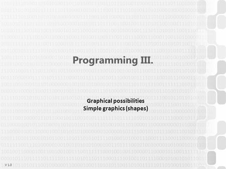 V 1.0 Programming III. Graphical possibilities Simple graphics (shapes)