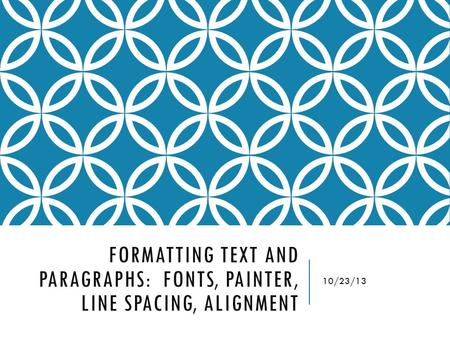 FORMATTING TEXT AND PARAGRAPHS: FONTS, PAINTER, LINE SPACING, ALIGNMENT 10/23/13.