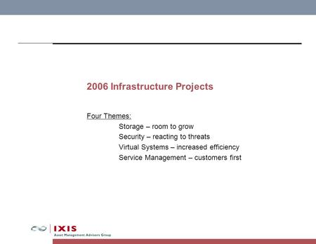 2006 Infrastructure Projects Four Themes: Storage – room to grow Security – reacting to threats Virtual Systems – increased efficiency Service Management.