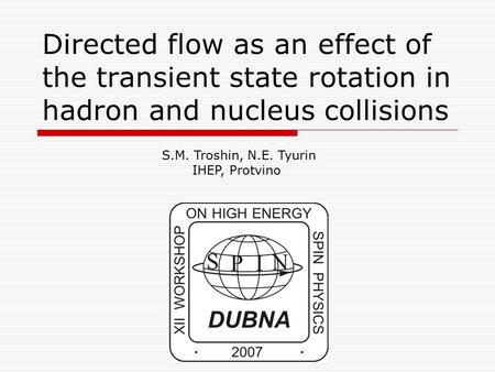 Directed flow as an effect of the transient state rotation in hadron and nucleus collisions S.M. Troshin, N.E. Tyurin IHEP, Protvino.