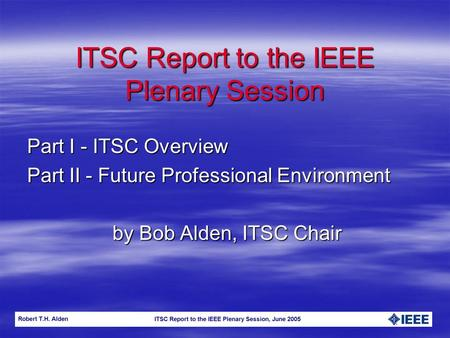 ITSC Report to the IEEE Plenary Session Part I - ITSC Overview Part II - Future Professional Environment by Bob Alden, ITSC Chair.