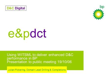 e&pdct Using WITSML to deliver enhanced D&C performance in BP Presentation to public meeting 19/10/06 Julian Pickering, Domain Lead Drilling & Completions.
