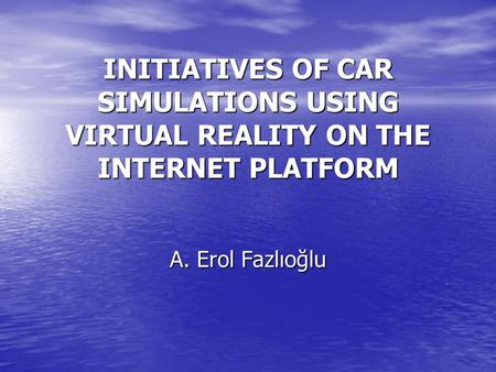 INITIATIVES OF CAR SIMULATIONS USING VIRTUAL REALITY ON THE INTERNET PLATFORM A. Erol Fazlıoğlu.