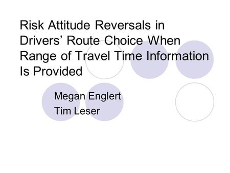Risk Attitude Reversals in Drivers' Route Choice When Range of Travel Time Information Is Provided Megan Englert Tim Leser.