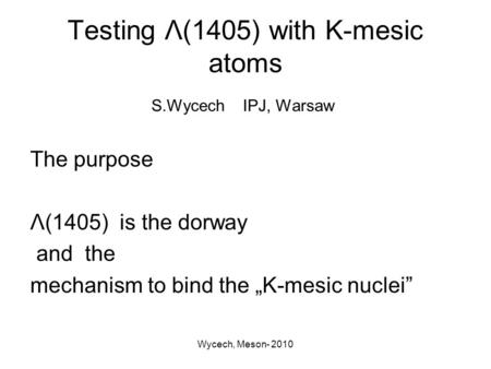 "Wycech, Meson- 2010 Testing Λ(1405) with K-mesic atoms S.Wycech IPJ, Warsaw The purpose Λ(1405) is the dorway and the mechanism to bind the ""K-mesic nuclei"""