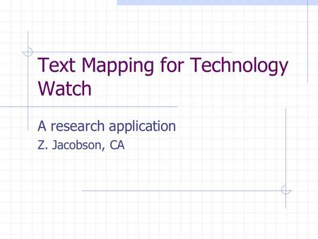 Text Mapping for Technology Watch A research application Z. Jacobson, CA.