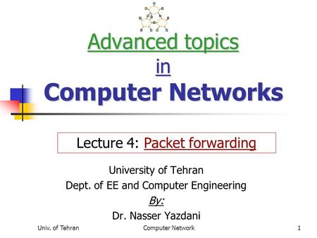 Univ. of TehranComputer Network1 Advanced topics in Computer Networks University of Tehran Dept. of EE and Computer Engineering By: Dr. Nasser Yazdani.
