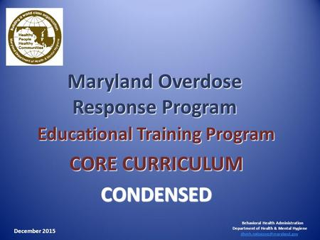 Maryland Overdose Response Program Educational Training Program CORE CURRICULUM CONDENSED Behavioral Health Administration Department of Health & Mental.