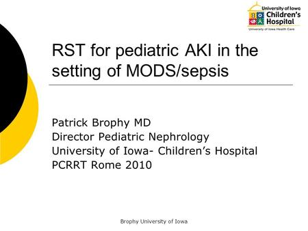 Brophy University of Iowa RST for pediatric AKI in the setting of MODS/sepsis Patrick Brophy MD Director Pediatric Nephrology University of Iowa- Children's.