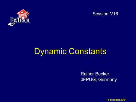 FoxTeach 2001 Dynamic Constants Session V16 Rainer Becker dFPUG, Germany.