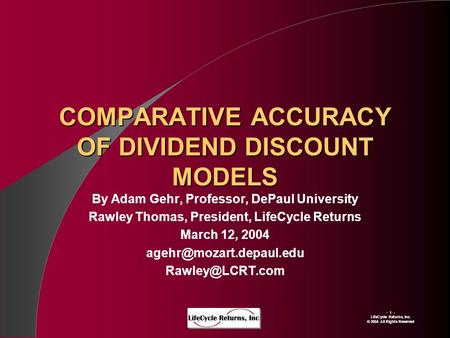 - 1 - LIfeCycle Returns, Inc. © 2004 All Rights Reserved COMPARATIVE ACCURACY OF DIVIDEND DISCOUNT MODELS By Adam Gehr, Professor, DePaul University Rawley.