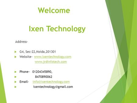Welcome Ixen Technology Address-  G4, Sec-22,Noida,201301  Website- www.ixentechnology.comwww.ixentechnology.com www.jrdinfotech.com  Phone- 01204345890,