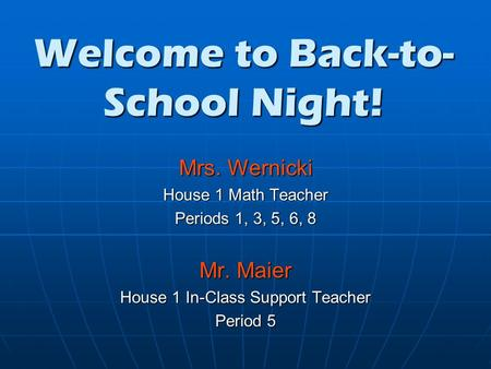 Welcome to Back-to- School Night! Mrs. Wernicki House 1 Math Teacher Periods 1, 3, 5, 6, 8 Mr. Maier House 1 In-Class Support Teacher Period 5.