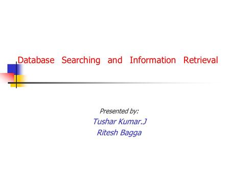 Database Searching and Information Retrieval Presented by: Tushar Kumar.J Ritesh Bagga.