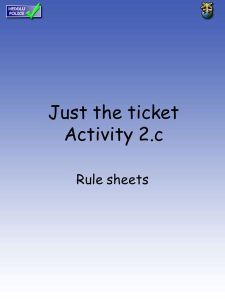 Just the ticket Activity 2.c Rule sheets. Activity 1 Ready to go? Rules sheet List the rules that apply to you in relation to the following heading HOME.